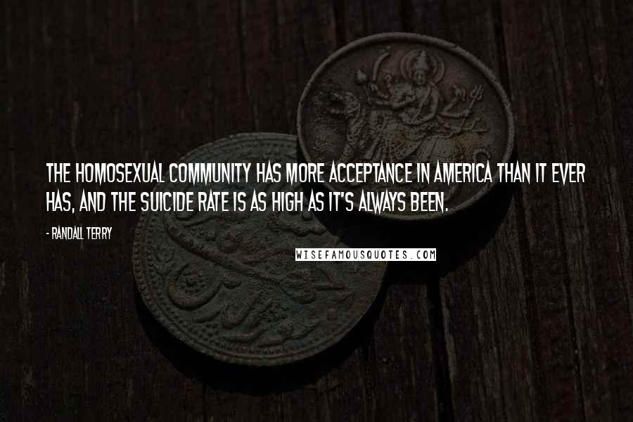 Randall Terry quotes: The homosexual community has more acceptance in America than it ever has, and the suicide rate is as high as it's always been.