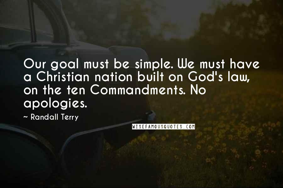 Randall Terry quotes: Our goal must be simple. We must have a Christian nation built on God's law, on the ten Commandments. No apologies.