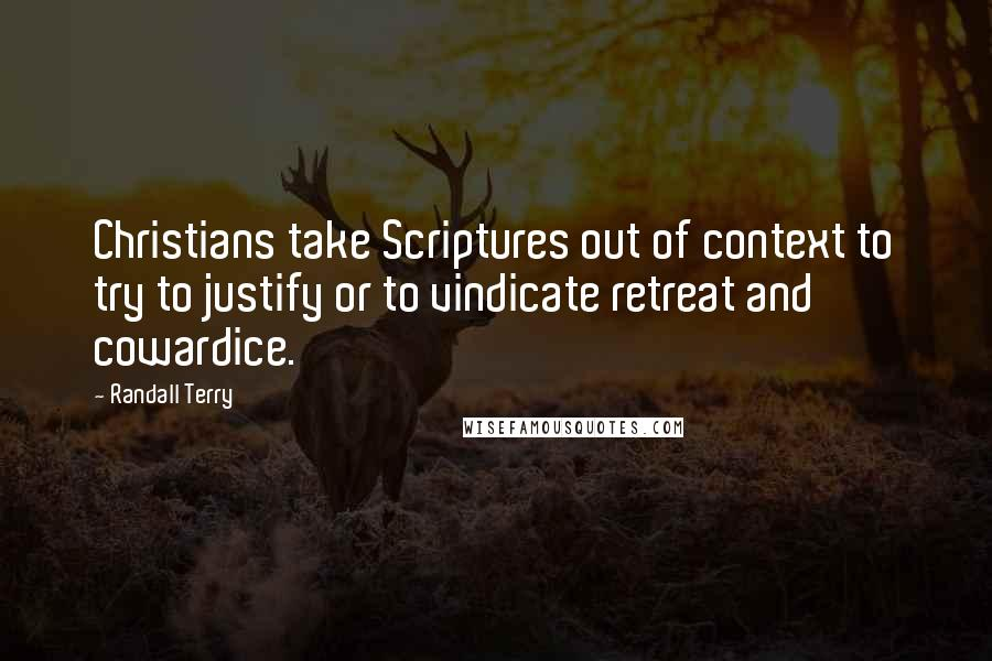 Randall Terry quotes: Christians take Scriptures out of context to try to justify or to vindicate retreat and cowardice.