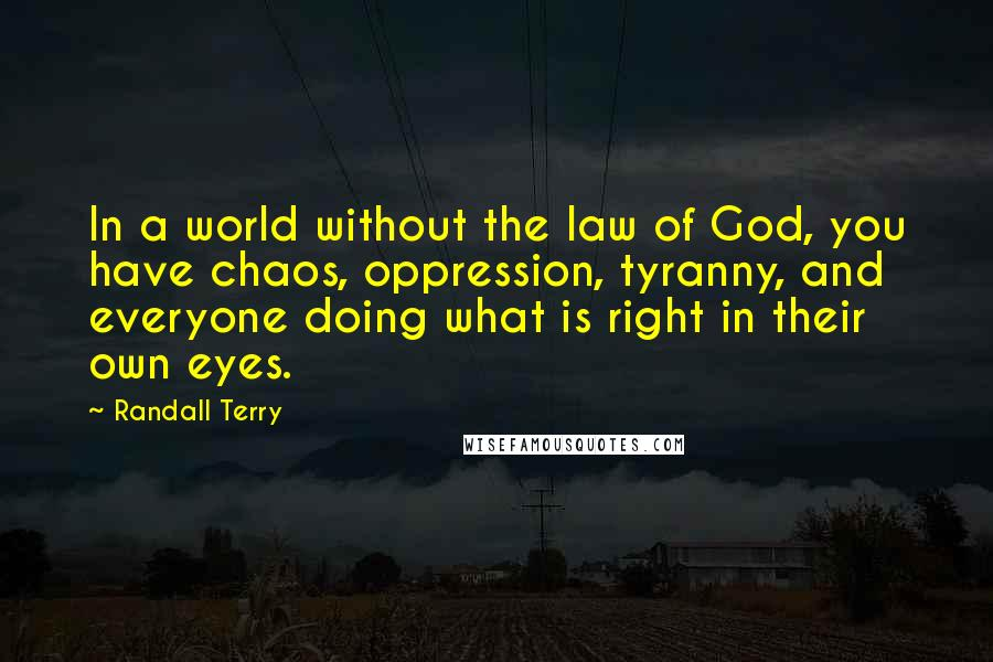 Randall Terry quotes: In a world without the law of God, you have chaos, oppression, tyranny, and everyone doing what is right in their own eyes.