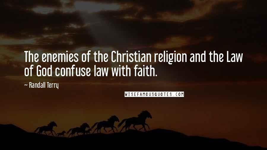 Randall Terry quotes: The enemies of the Christian religion and the Law of God confuse law with faith.