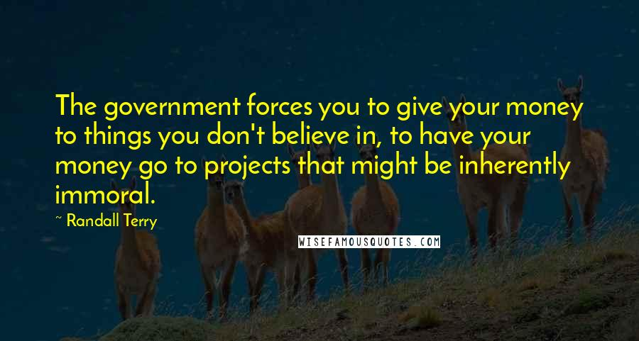 Randall Terry quotes: The government forces you to give your money to things you don't believe in, to have your money go to projects that might be inherently immoral.