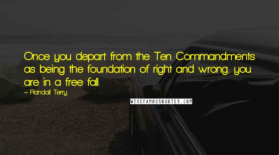 Randall Terry quotes: Once you depart from the Ten Commandments as being the foundation of right and wrong, you are in a free fall.