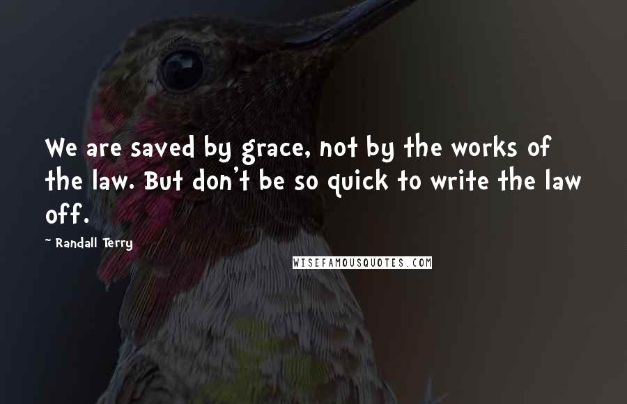 Randall Terry quotes: We are saved by grace, not by the works of the law. But don't be so quick to write the law off.