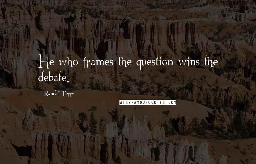 Randall Terry quotes: He who frames the question wins the debate.