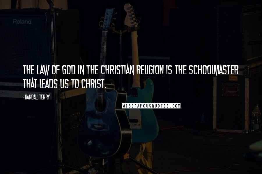 Randall Terry quotes: The Law of God in the Christian religion is the schoolmaster that leads us to Christ.
