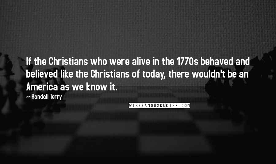 Randall Terry quotes: If the Christians who were alive in the 1770s behaved and believed like the Christians of today, there wouldn't be an America as we know it.