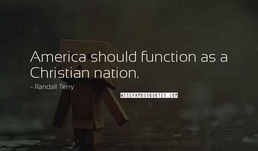 Randall Terry quotes: America should function as a Christian nation.