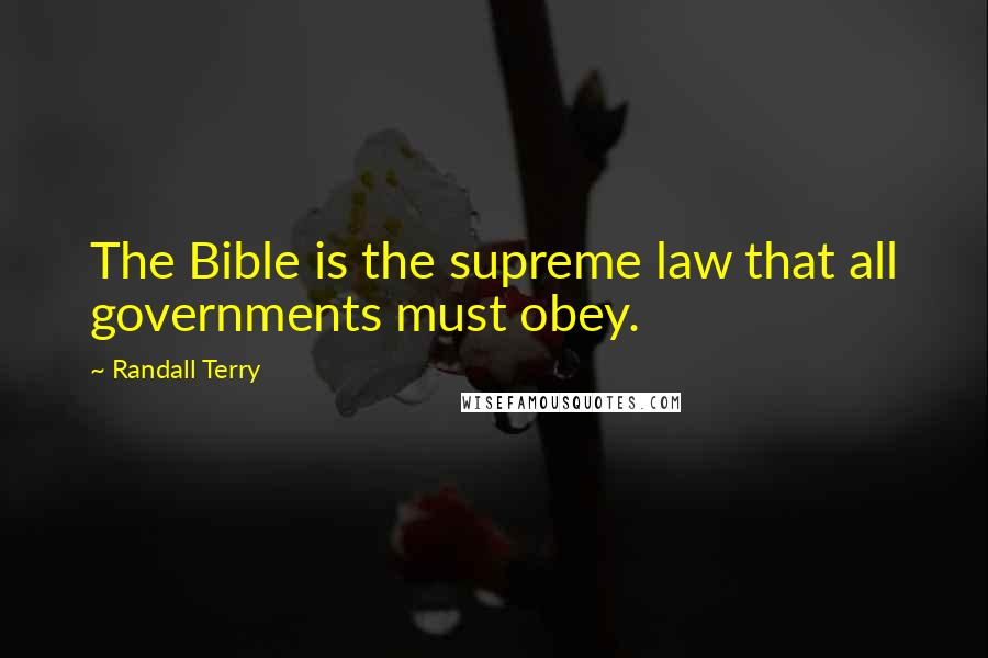 Randall Terry quotes: The Bible is the supreme law that all governments must obey.