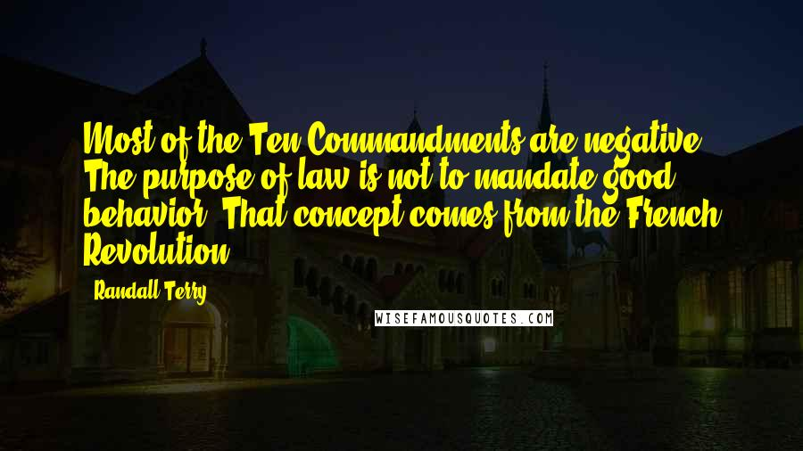 Randall Terry quotes: Most of the Ten Commandments are negative. The purpose of law is not to mandate good behavior. That concept comes from the French Revolution.