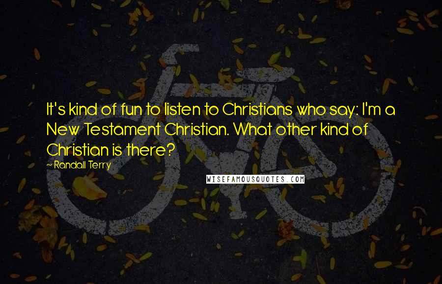Randall Terry quotes: It's kind of fun to listen to Christians who say: I'm a New Testament Christian. What other kind of Christian is there?