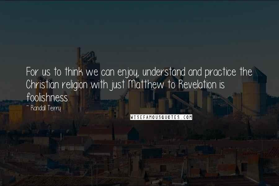 Randall Terry quotes: For us to think we can enjoy, understand and practice the Christian religion with just Matthew to Revelation is foolishness.