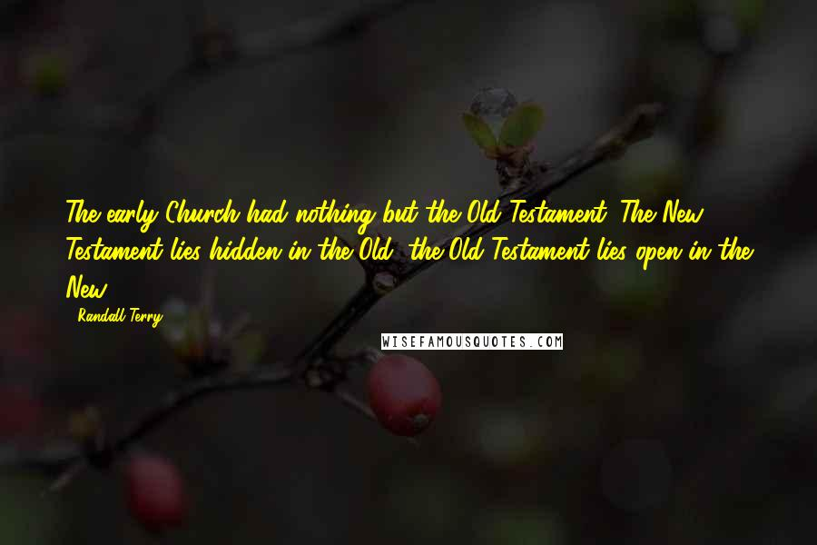 Randall Terry quotes: The early Church had nothing but the Old Testament. The New Testament lies hidden in the Old; the Old Testament lies open in the New.