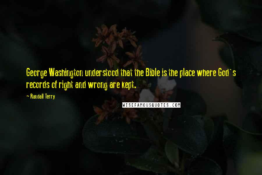 Randall Terry quotes: George Washington understood that the Bible is the place where God's records of right and wrong are kept.
