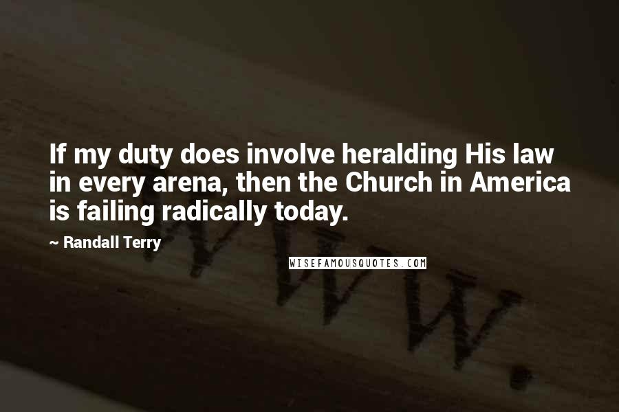 Randall Terry quotes: If my duty does involve heralding His law in every arena, then the Church in America is failing radically today.