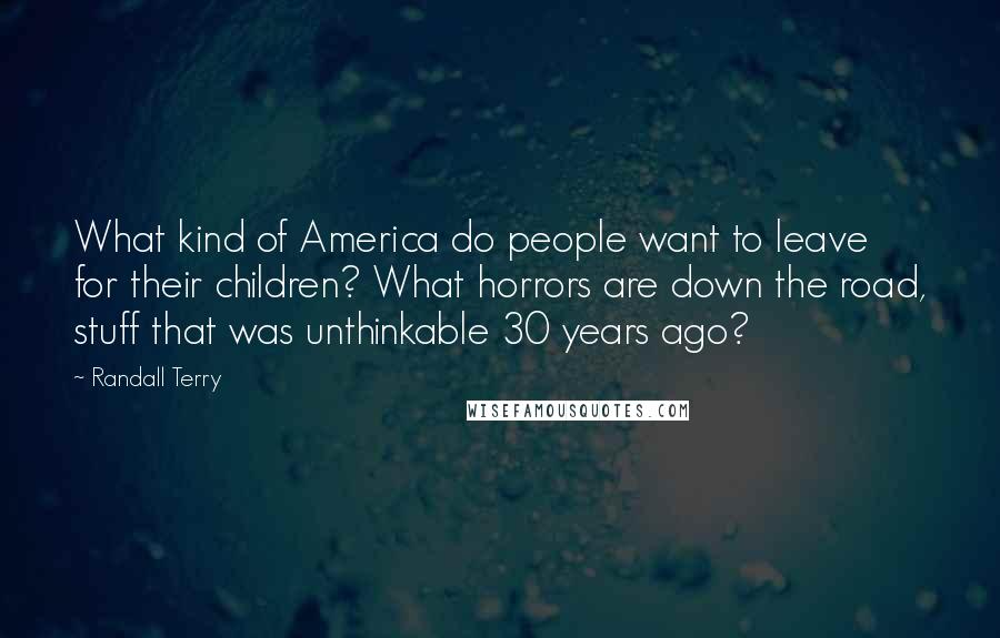 Randall Terry quotes: What kind of America do people want to leave for their children? What horrors are down the road, stuff that was unthinkable 30 years ago?
