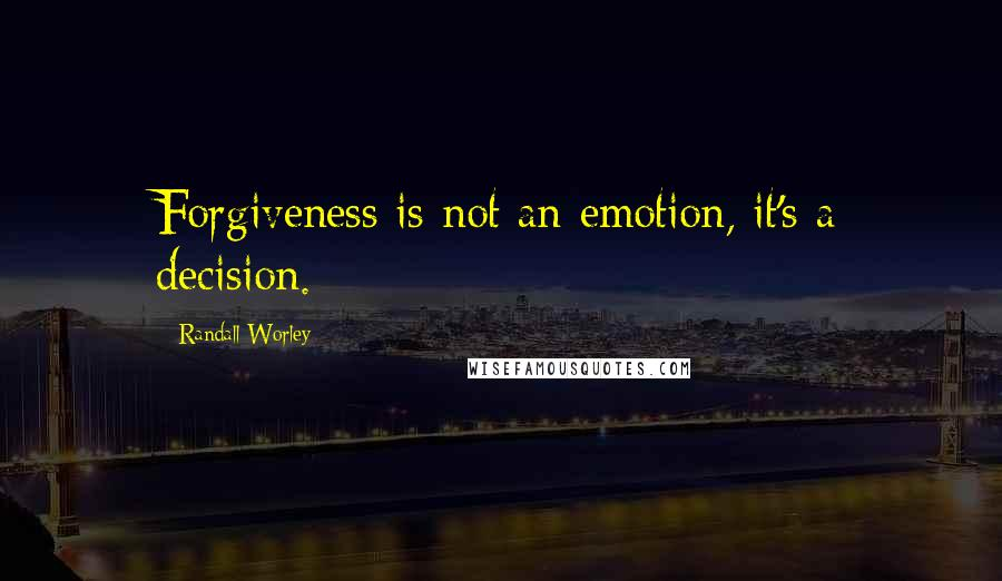 Randall Worley quotes: Forgiveness is not an emotion, it's a decision.