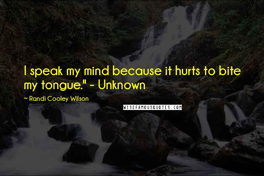 """Randi Cooley Wilson quotes: I speak my mind because it hurts to bite my tongue."""" - Unknown"""