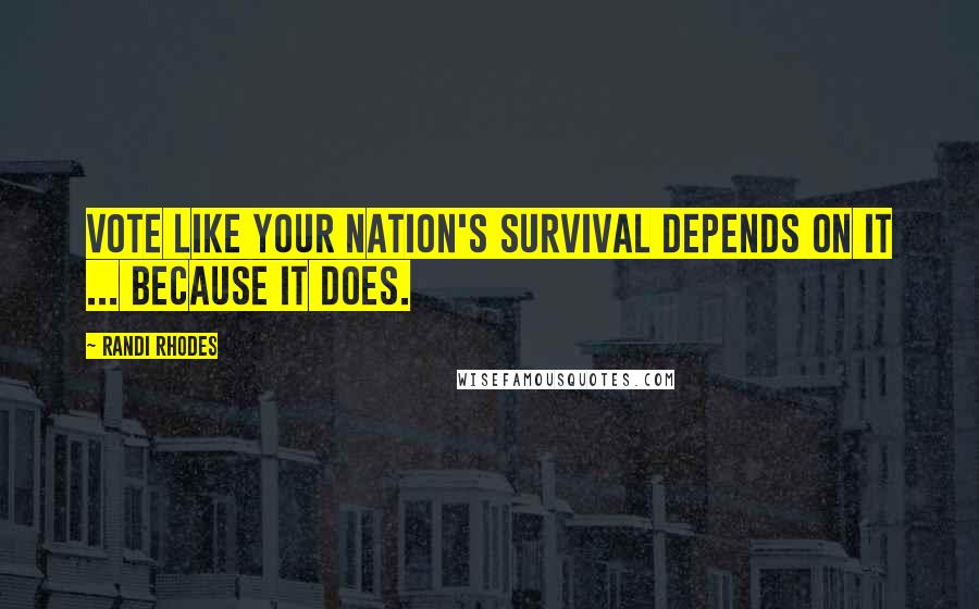 Randi Rhodes quotes: Vote like your nation's survival depends on it ... because it does.