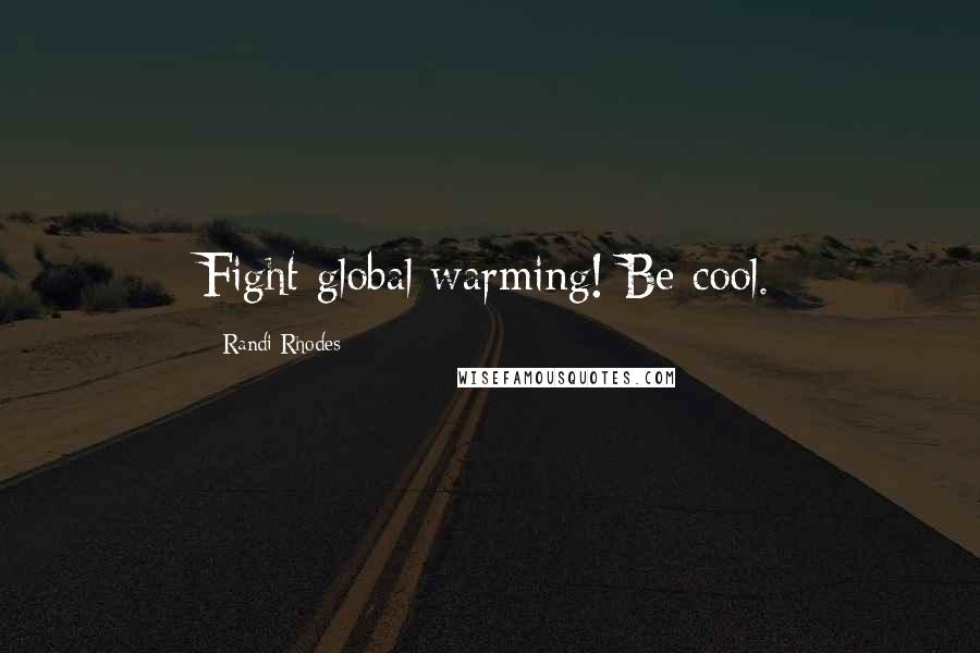 Randi Rhodes quotes: Fight global warming! Be cool.
