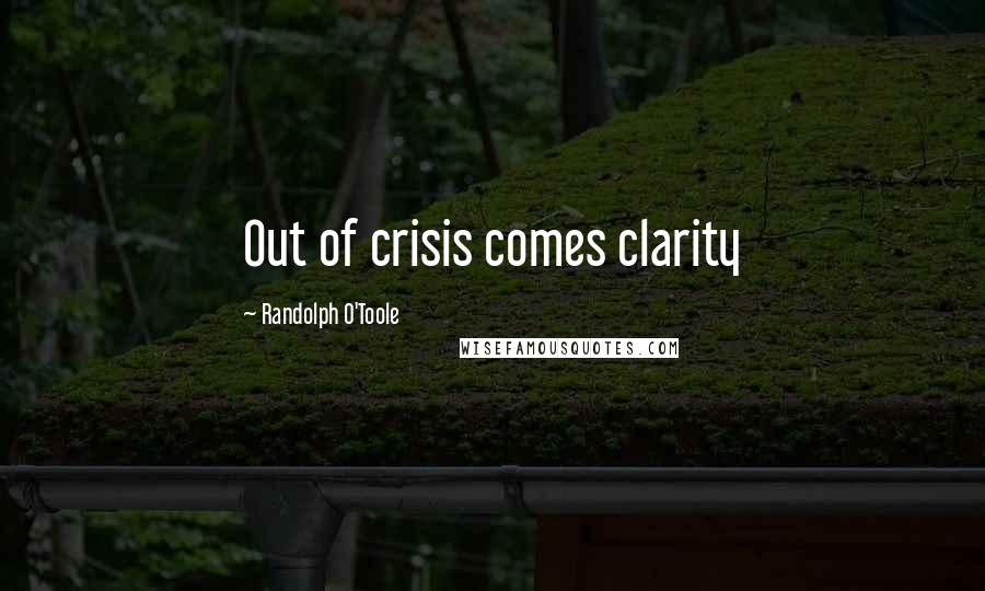 Randolph O'Toole quotes: Out of crisis comes clarity