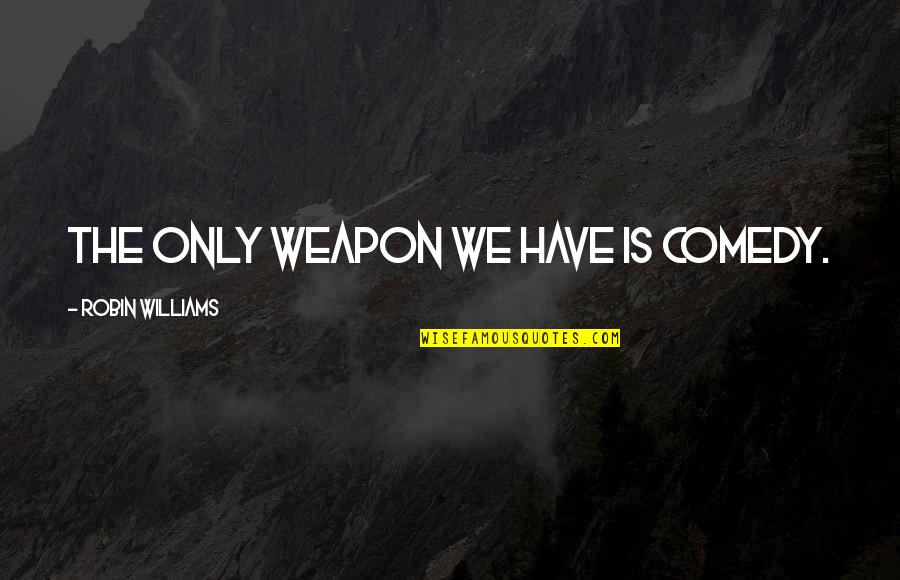 Random Clicks Quotes By Robin Williams: The only weapon we have is comedy.