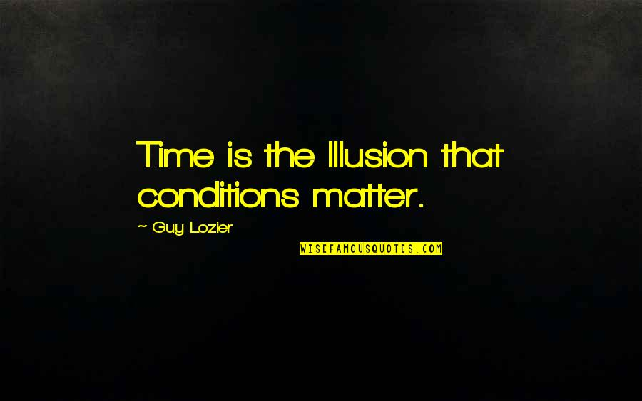 Random Trips Quotes By Guy Lozier: Time is the Illusion that conditions matter.