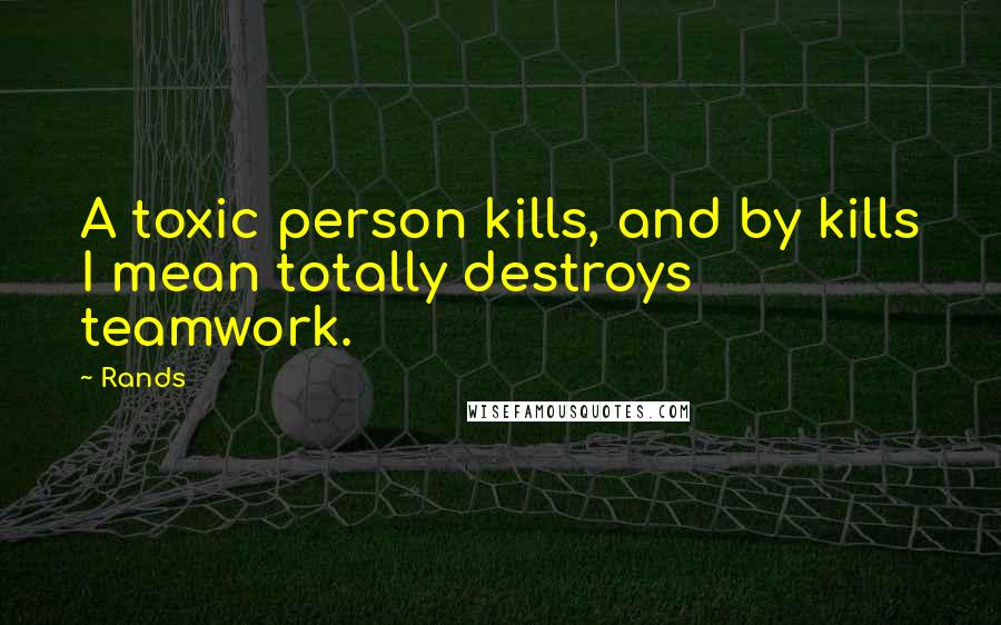Rands quotes: A toxic person kills, and by kills I mean totally destroys teamwork.