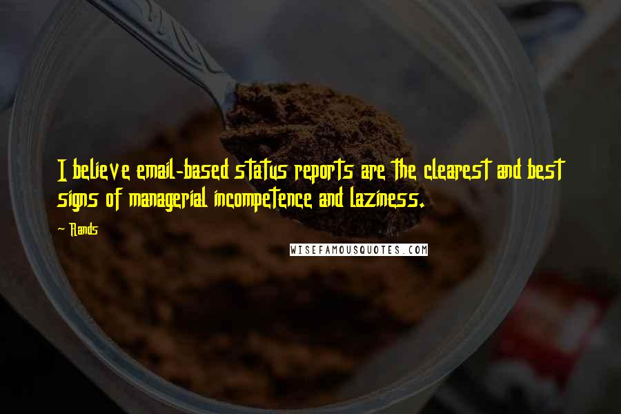Rands quotes: I believe email-based status reports are the clearest and best signs of managerial incompetence and laziness.