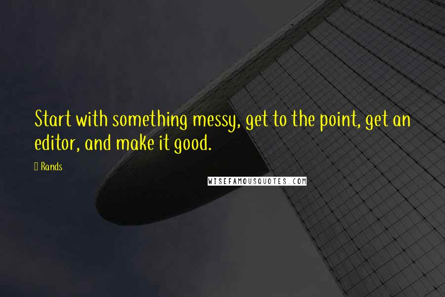 Rands quotes: Start with something messy, get to the point, get an editor, and make it good.