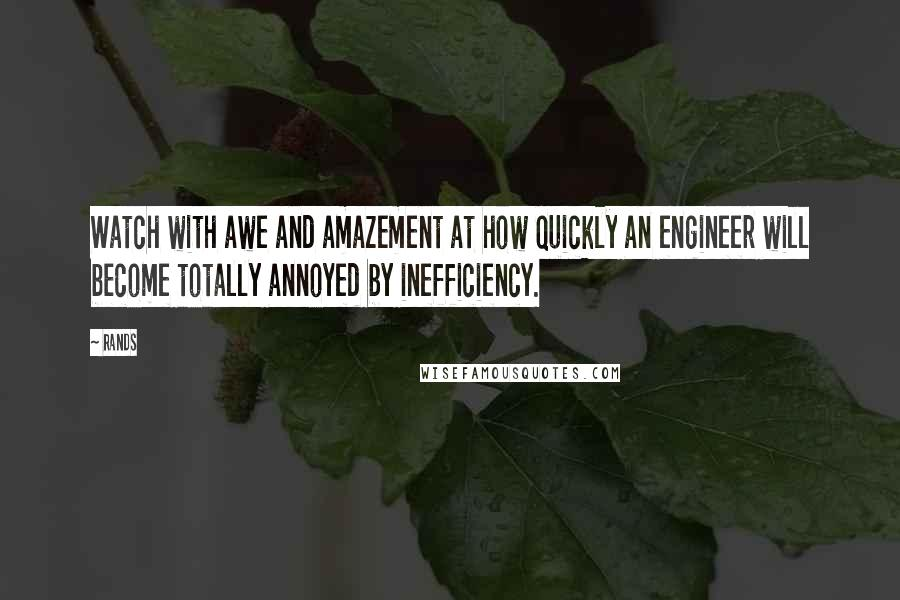 Rands quotes: Watch with awe and amazement at how quickly an engineer will become totally annoyed by inefficiency.