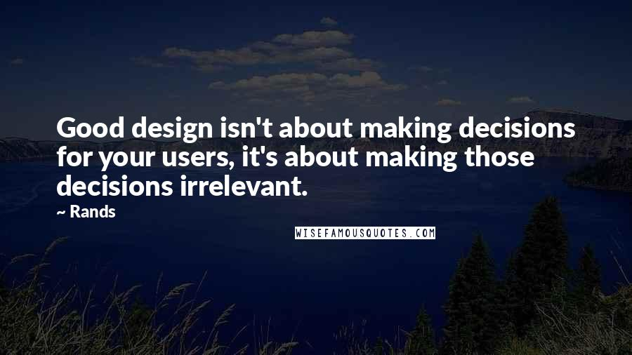 Rands quotes: Good design isn't about making decisions for your users, it's about making those decisions irrelevant.