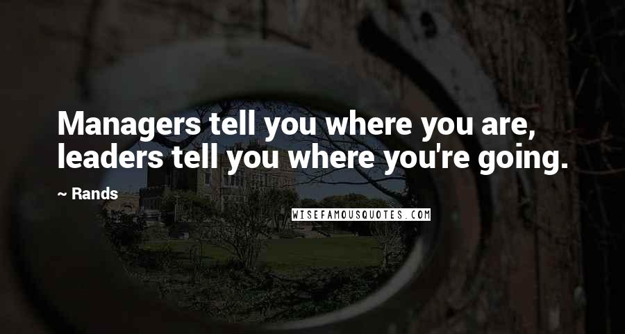 Rands quotes: Managers tell you where you are, leaders tell you where you're going.