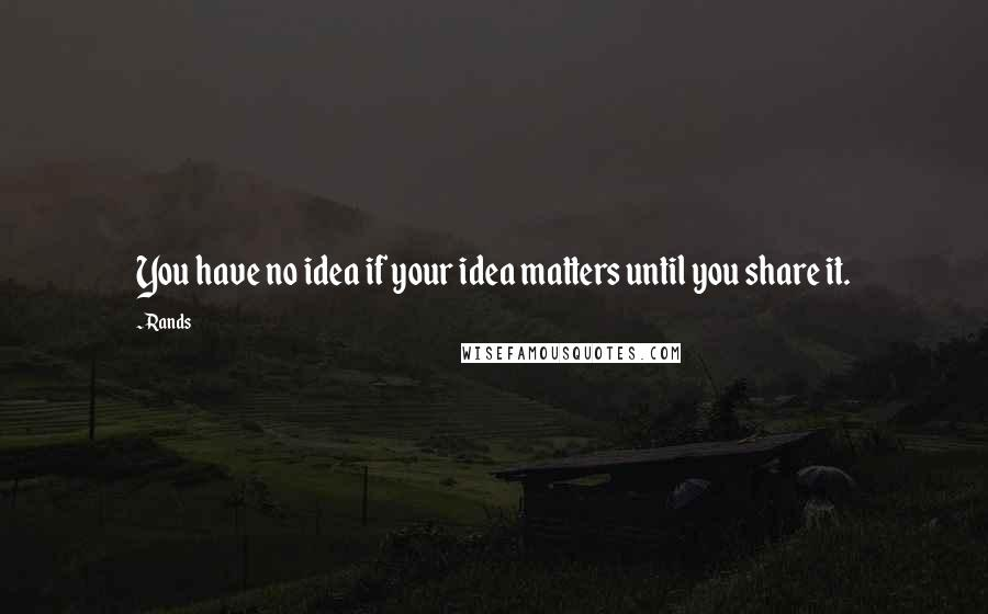 Rands quotes: You have no idea if your idea matters until you share it.