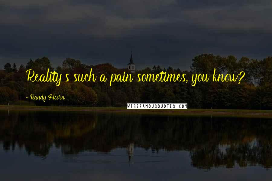 Randy Alcorn quotes: Reality's such a pain sometimes, you know?
