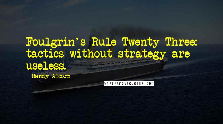 Randy Alcorn quotes: Foulgrin's Rule Twenty-Three: tactics without strategy are useless.