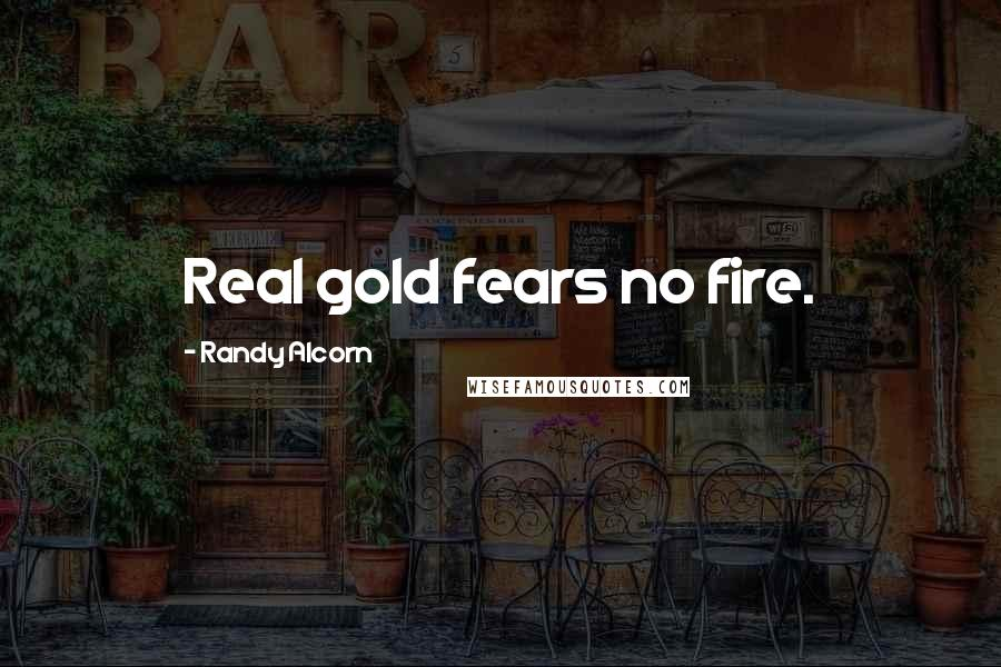 Randy Alcorn quotes: Real gold fears no fire.