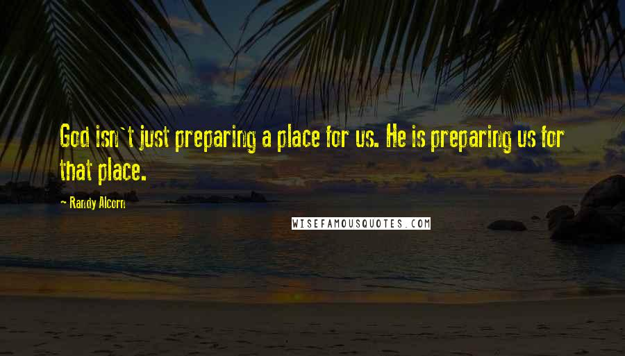 Randy Alcorn quotes: God isn't just preparing a place for us. He is preparing us for that place.