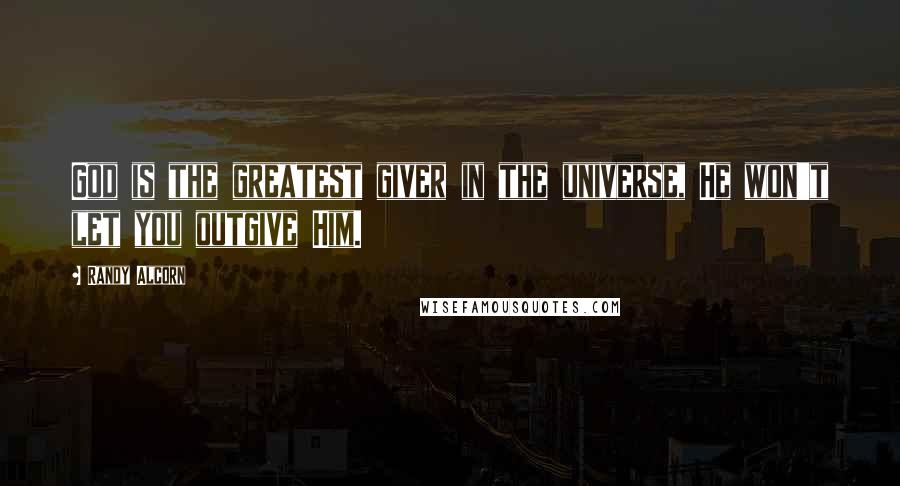 Randy Alcorn quotes: God is the greatest giver in the universe, He won't let you outgive Him.