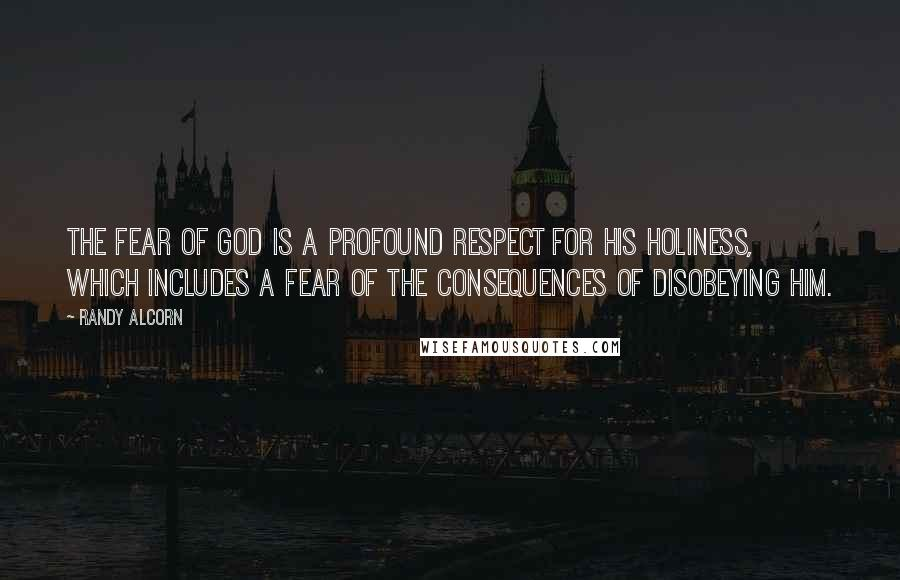 Randy Alcorn quotes: The fear of God is a profound respect for His holiness, which includes a fear of the consequences of disobeying Him.