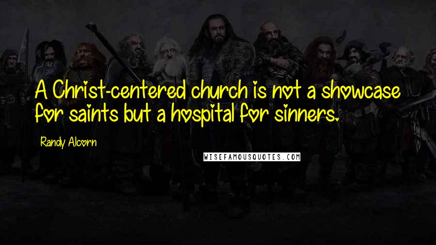 Randy Alcorn quotes: A Christ-centered church is not a showcase for saints but a hospital for sinners.