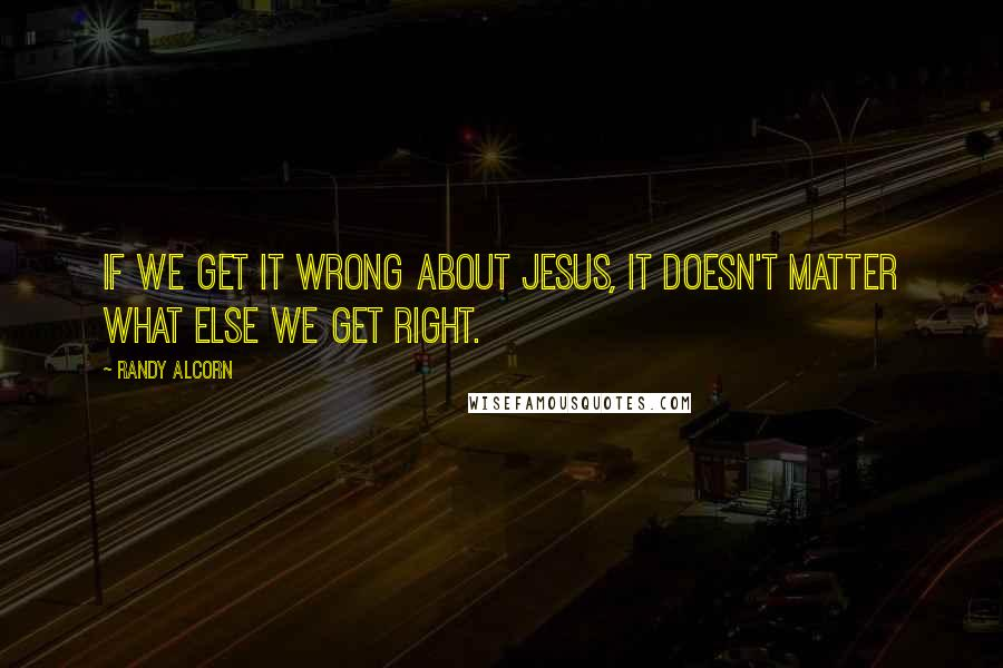 Randy Alcorn quotes: If we get it wrong about Jesus, it doesn't matter what else we get right.