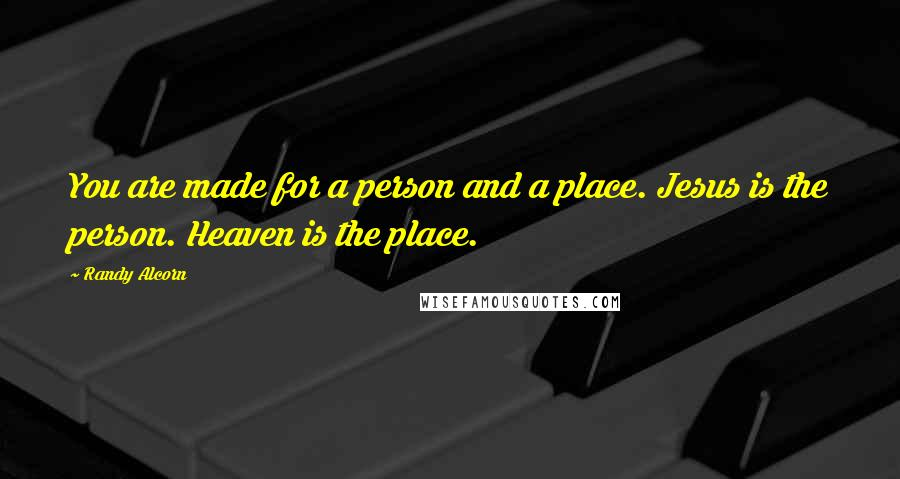 Randy Alcorn quotes: You are made for a person and a place. Jesus is the person. Heaven is the place.