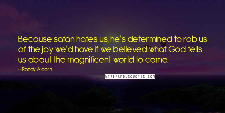 Randy Alcorn quotes: Because satan hates us, he's determined to rob us of the joy we'd have if we believed what God tells us about the magnificent world to come.