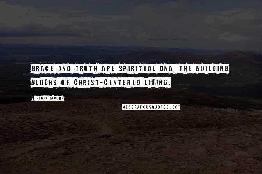 Randy Alcorn quotes: Grace and truth are spiritual DNA, the building blocks of Christ-centered living.