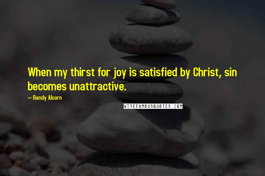 Randy Alcorn quotes: When my thirst for joy is satisfied by Christ, sin becomes unattractive.