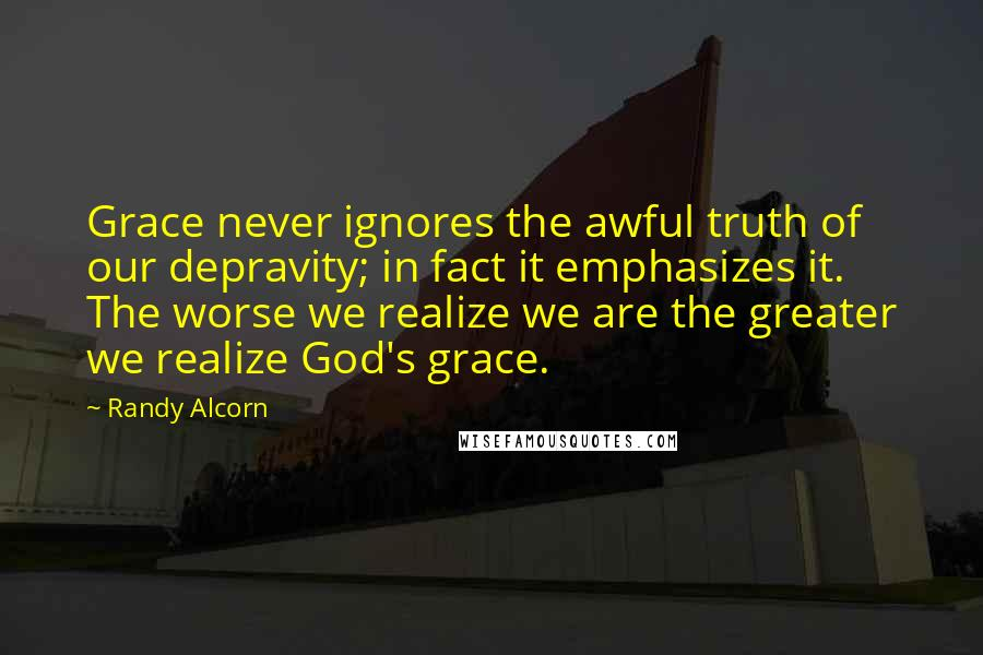 Randy Alcorn quotes: Grace never ignores the awful truth of our depravity; in fact it emphasizes it. The worse we realize we are the greater we realize God's grace.