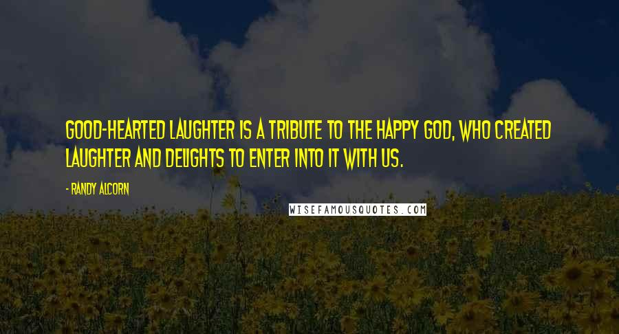 Randy Alcorn quotes: Good-hearted laughter is a tribute to the happy God, who created laughter and delights to enter into it with us.
