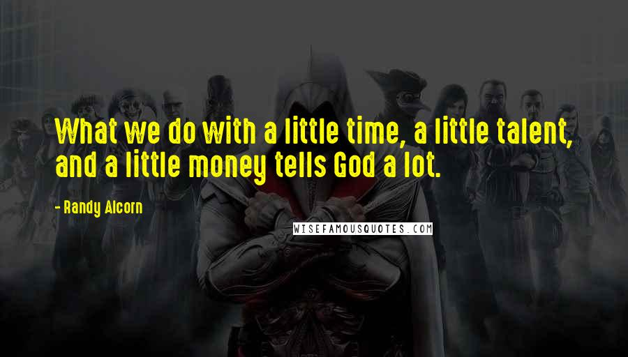 Randy Alcorn quotes: What we do with a little time, a little talent, and a little money tells God a lot.
