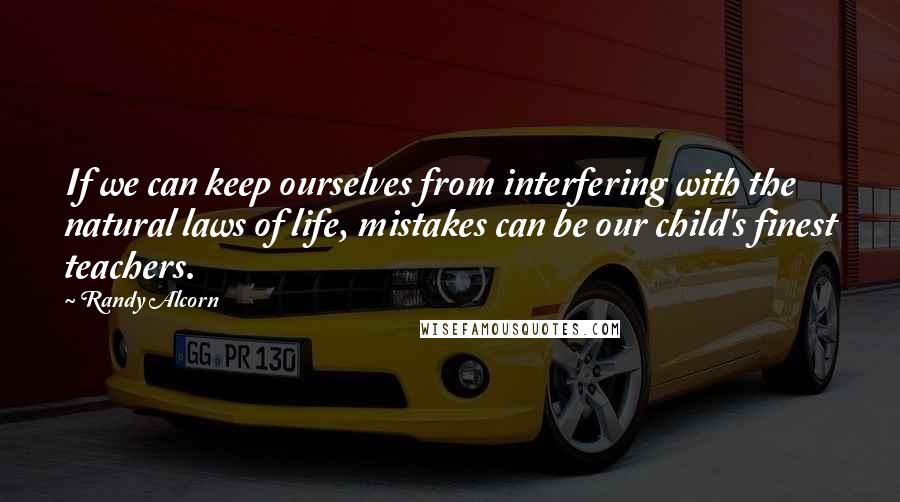 Randy Alcorn quotes: If we can keep ourselves from interfering with the natural laws of life, mistakes can be our child's finest teachers.